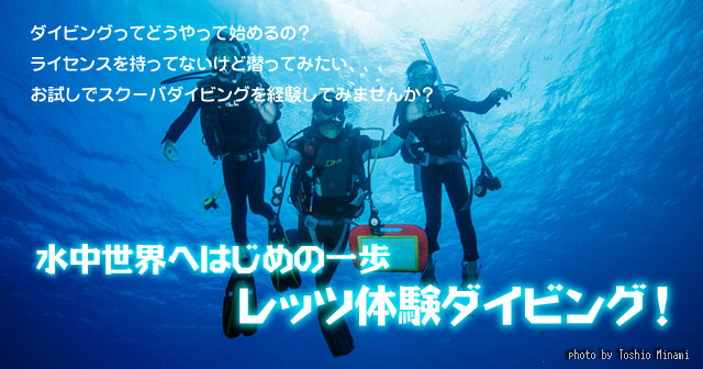 水中世界へはじめの1歩! レッツ体験ダイビング! ダイビングってどうやって始めるの? ライセンスを持ってないけど潜ってみたい、、、 お試しでスクーバダイビングを経験してみませんか?